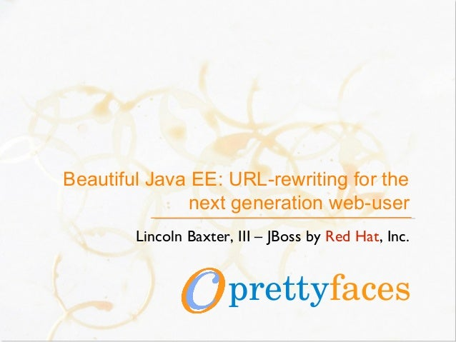 Beautiful Java EE: URL-rewriting for the next generation web-user Lincoln Baxter, III – JBoss by Red Hat, Inc. prettyfaces