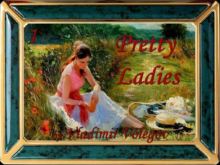1<br />Pretty <br />Ladies<br />by Vladimir Volegov<br />