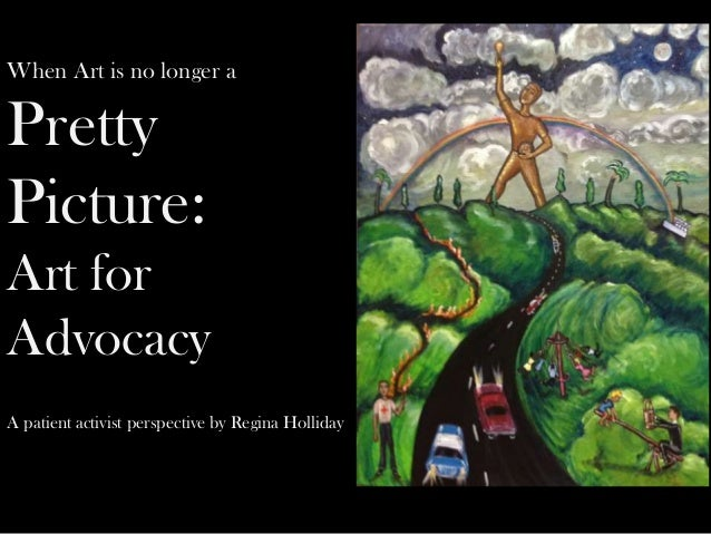 When Art is no longer aPrettyPicture:Art forAdvocacyA patient activist perspective by Regina Holliday