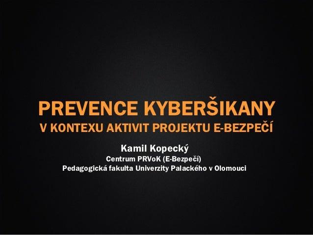 PREVENCE KYBERŠIKANYV KONTEXU AKTIVIT PROJEKTU E-BEZPEČÍ                   Kamil Kopecký              Centrum PRVoK (E-Bez...