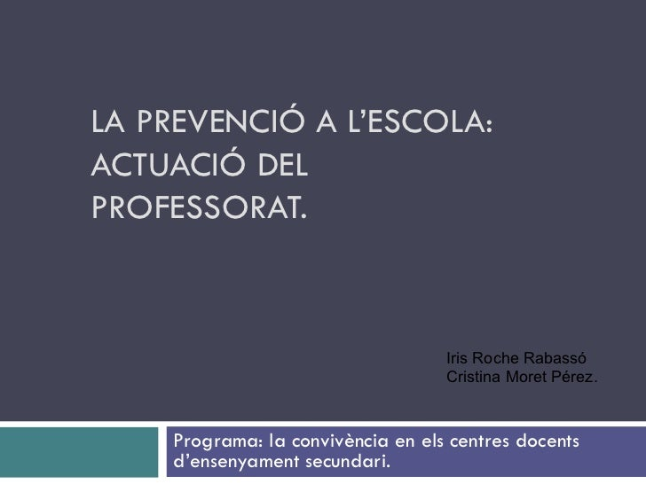 LA PREVENCIÓ A L'ESCOLA: ACTUACIÓ DEL PROFESSORAT. Programa: la convivència en els centres docents d'ensenyament secundari...