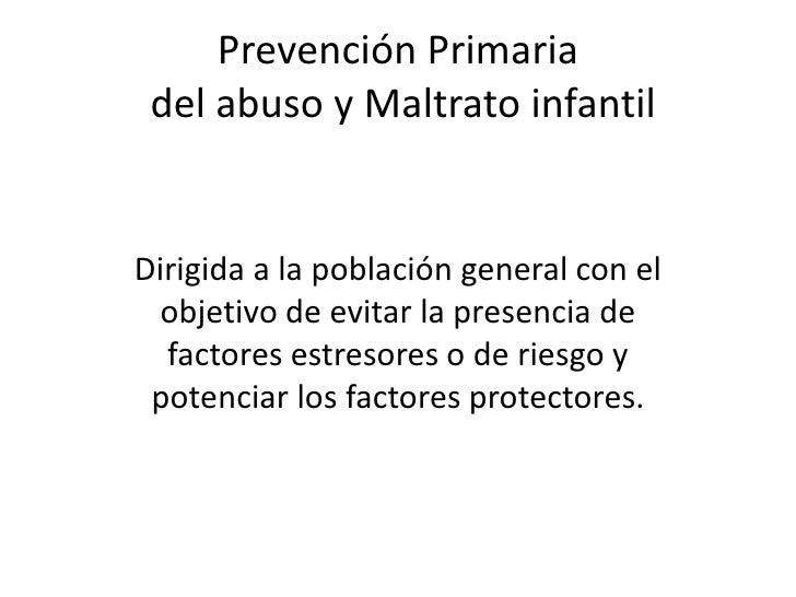 Prevención Primariadel abuso y Maltrato infantil<br />Dirigida a la población general con el objetivo de evitar la presenc...