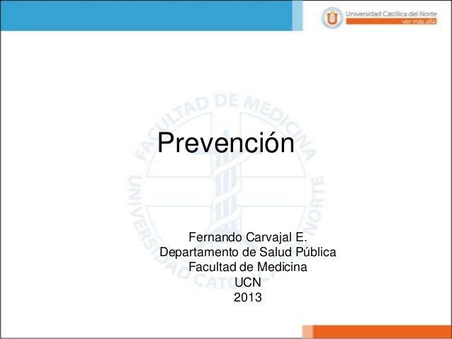 Prevención  Fernando Carvajal E. Departamento de Salud Pública Facultad de Medicina UCN 2013