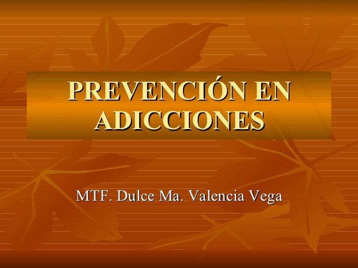 PREVENCIÓN EN ADICCIONES MTF. Dulce Ma. Valencia Vega