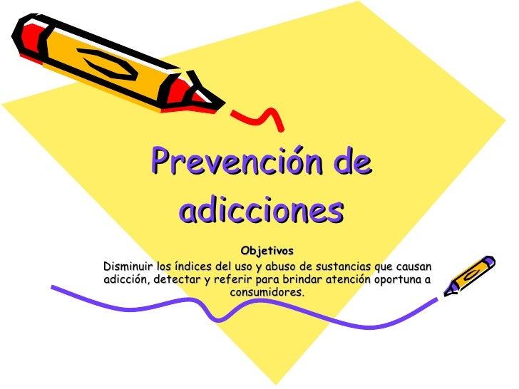 Prevención de adicciones Objetivos Disminuir los índices del uso y abuso de sustancias que causan adicción, detectar y ref...