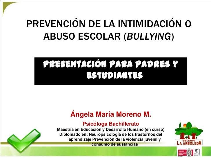 PREVENCIÓN DE LA INTIMIDACIÓN O   ABUSO ESCOLAR (BULLYING)   Presentación para padres y           estudiantes           Án...
