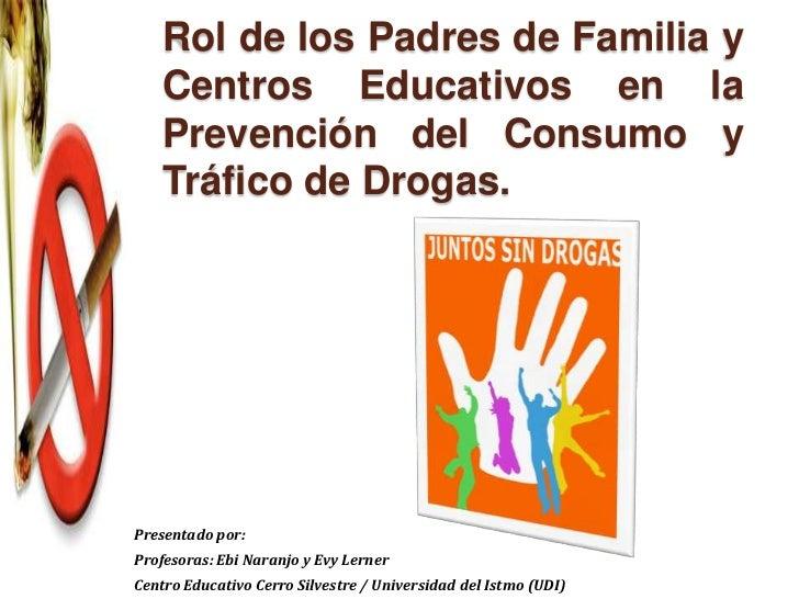 Rol de los Padres de Familia y    Centros Educativos en la    Prevención del Consumo y    Tráfico de Drogas.Presentado por...