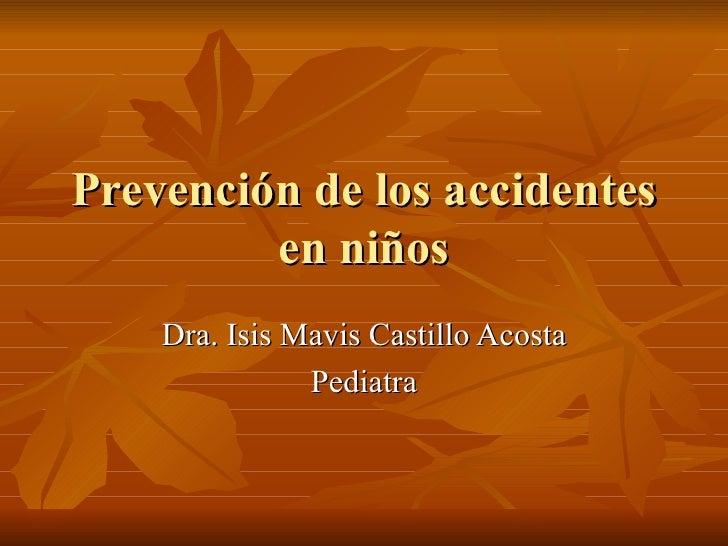 Prevención de los accidentes en niños Dra. Isis Mavis Castillo Acosta Pediatra