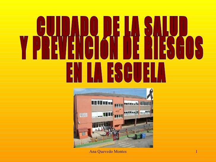 CUIDADO DE LA SALUD  Y PREVENCIÓN DE RIESGOS EN LA ESCUELA Ana Quevedo Montes