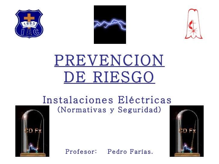 PREVENCION DE RIESGO Instalaciones Eléctricas  (Normativas y Seguridad) Profesor:  Pedro Farías.