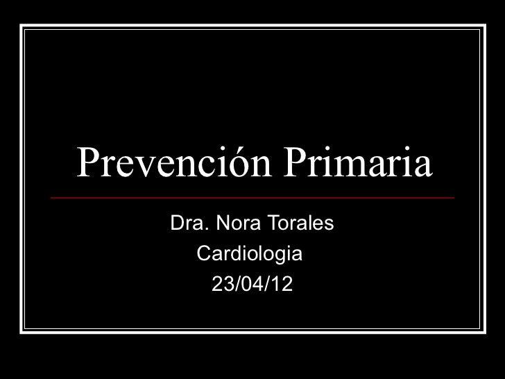 Prevención Primaria     Dra. Nora Torales       Cardiologia         23/04/12