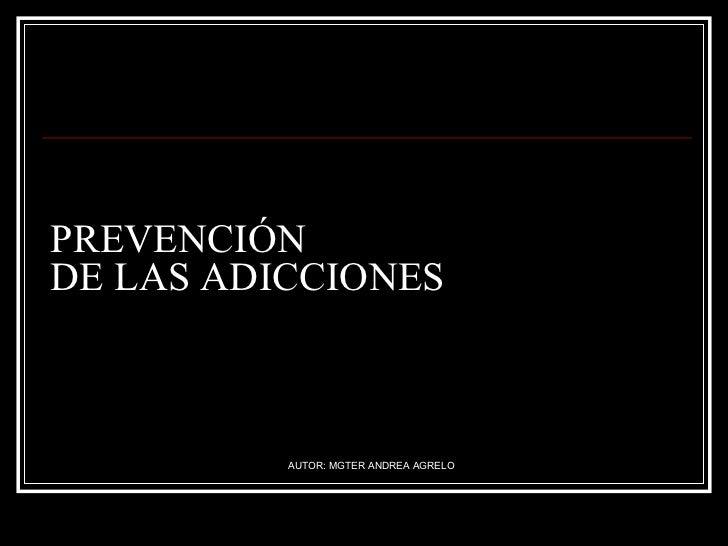 PREVENCIÓN  DE LAS ADICCIONES AUTOR: MGTER ANDREA AGRELO