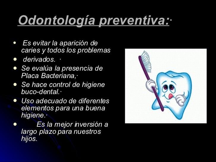 Odontología preventiva: · <ul><li>Es evitar la aparición de caries y todos los problemas </li></ul><ul><li>derivado...