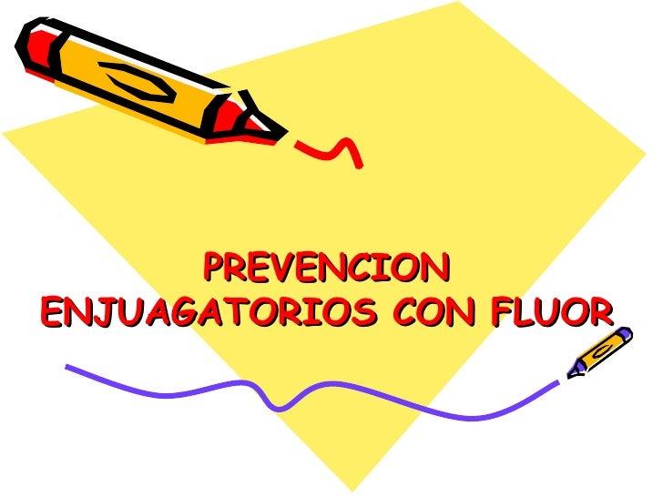 PREVENCION ENJUAGATORIOS CON FLUOR