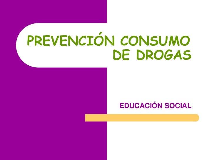 PREVENCIÓN CONSUMO                      DE DROGAS<br />EDUCACIÓN SOCIAL<br />