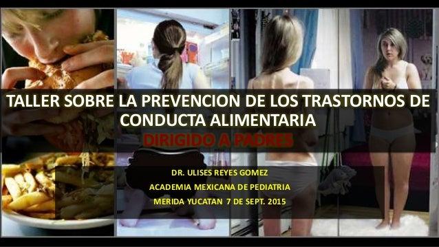 TALLER SOBRE LA PREVENCION DE LOS TRASTORNOS DE CONDUCTA ALIMENTARIA DIRIGIDO A PADRES DR. ULISES REYES GOMEZ ACADEMIA MEX...