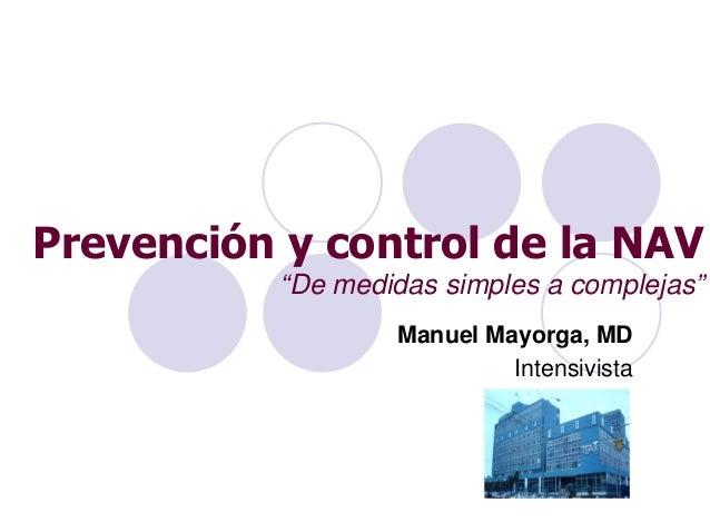 """Prevención y control de la NAV """"De medidas simples a complejas"""" Manuel Mayorga, MD Intensivista"""