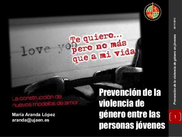 Prevención de la violencia de género en jóvenes  24/11/2012  María Aranda López aranda@ujaen.es  Prevención de la violenci...