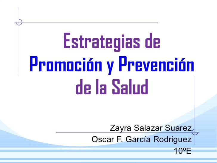 Estrategias de  Promoción y Prevención  de la Salud Zayra Salazar Suarez Oscar F. García Rodriguez 10ºE