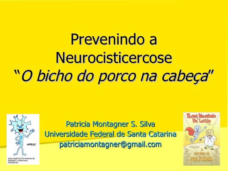 """Prevenindo a Neurocisticercose """" O bicho do porco na cabeça """"  Patricia Montagner S. Silva Universidade Federal de Santa C..."""