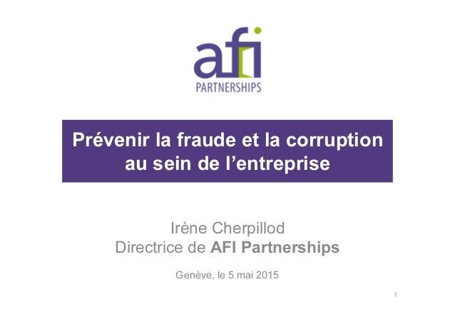 Prévenir la fraude et la corruption au sein de l'entreprise Irène Cherpillod Directrice de AFI Partnerships Genève, le 5 m...