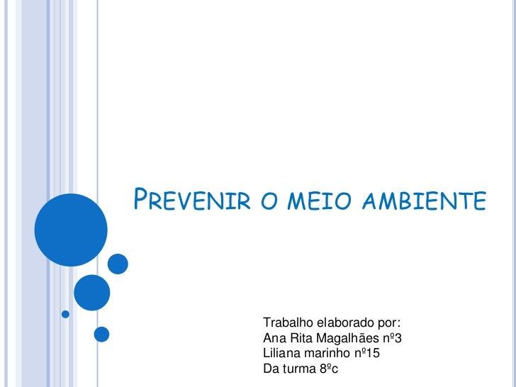 Prevenir o meio ambiente <br />Trabalho elaborado por:<br />Ana Rita Magalhães nº3<br />Liliana marinho nº15 <br />Da turm...