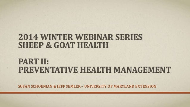 2014 WINTER WEBINAR SERIES SHEEP & GOAT HEALTH PART II: PREVENTATIVE HEALTH MANAGEMENT SUSAN SCHOENIAN & JEFF SEMLER – UNI...