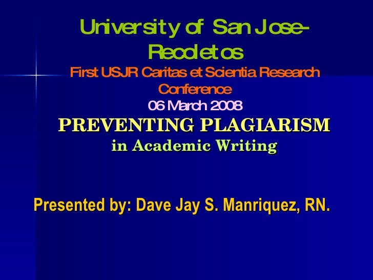 PREVENTING PLAGIARISM in Academic Writing <ul><li>Presented by: Dave Jay S. Manriquez, RN. </li></ul>University of San Jos...