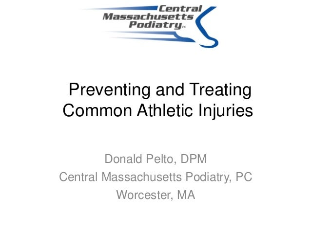 Preventing and TreatingCommon Athletic InjuriesDonald Pelto, DPMCentral Massachusetts Podiatry, PCWorcester, MA
