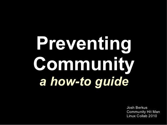 PreventingCommunitya how-to guide             Josh Berkus             Community Hit Man             Linux Collab 2010
