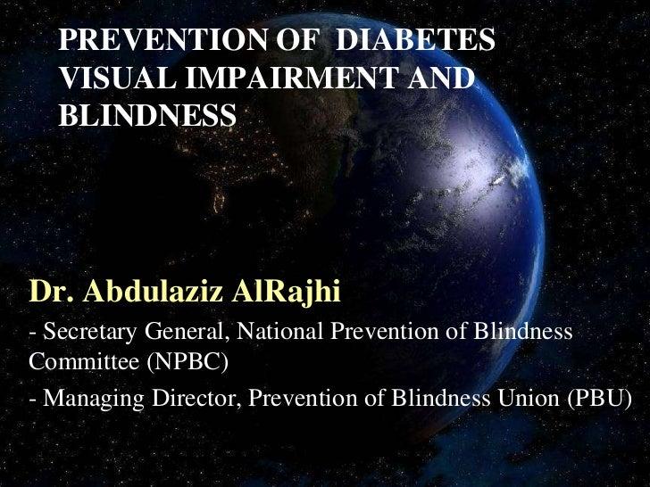 PREVENTION OF DIABETES  VISUAL IMPAIRMENT AND  BLINDNESSDr. Abdulaziz AlRajhi- Secretary General, National Prevention of B...
