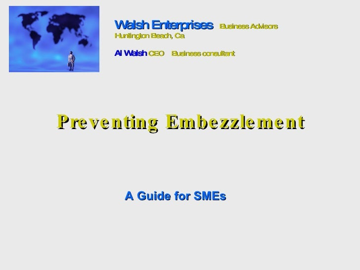 Preventing Embezzlement A Guide for SMEs Walsh Enterprises   Business Advisors Huntington Beach, Ca Al Walsh  CEO  Busines...