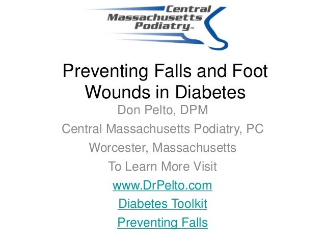 Preventing Falls and FootWounds in DiabetesDon Pelto, DPMCentral Massachusetts Podiatry, PCWorcester, MassachusettsTo Lear...