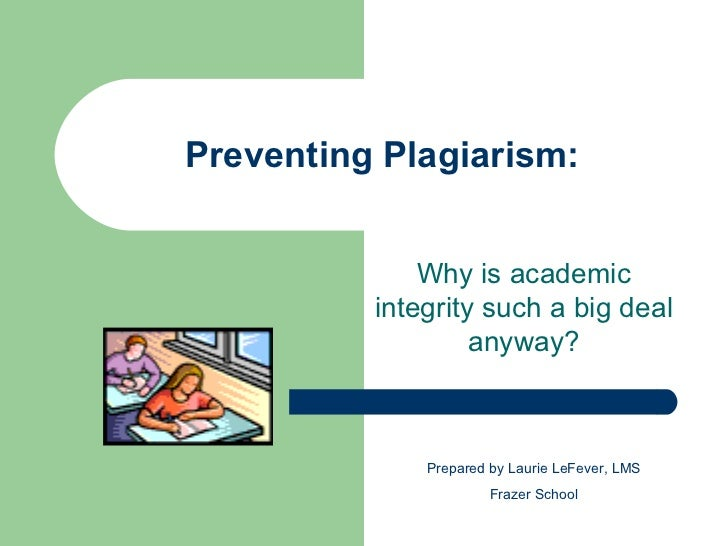 Preventing Plagiarism: Why is academic integrity such a big deal anyway? Prepared by Laurie LeFever, LMS Frazer School