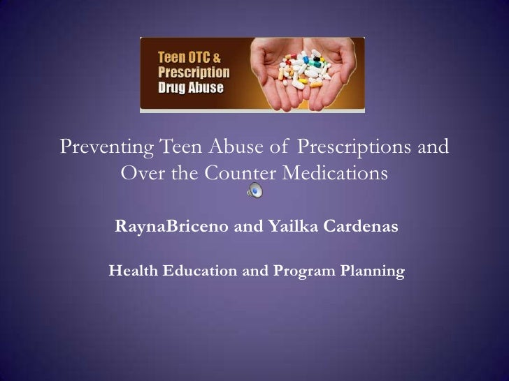 Preventing Teen Abuse of Prescriptions and Over the Counter Medications <br />RaynaBriceno and Yailka Cardenas<br />Health...