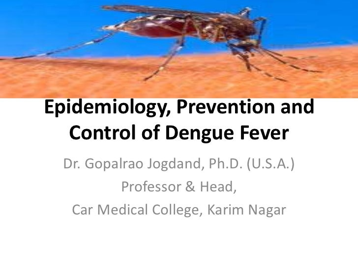 Epidemiology, Prevention and   Control of Dengue Fever  Dr. Gopalrao Jogdand, Ph.D. (U.S.A.)           Professor & Head,  ...