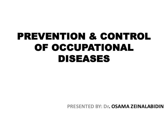 PREVENTION & CONTROL OF OCCUPATIONAL DISEASES  PRESENTED BY: Dr. OSAMA ZEINALABIDIN