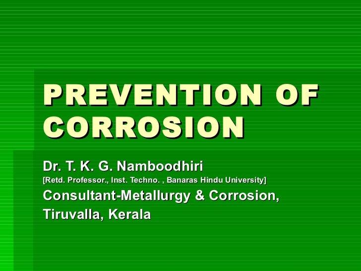 PREVENTION OF CORROSION Dr. T. K. G. Namboodhiri [Retd. Professor., Inst. Techno. , Banaras Hindu University] Consultant-M...