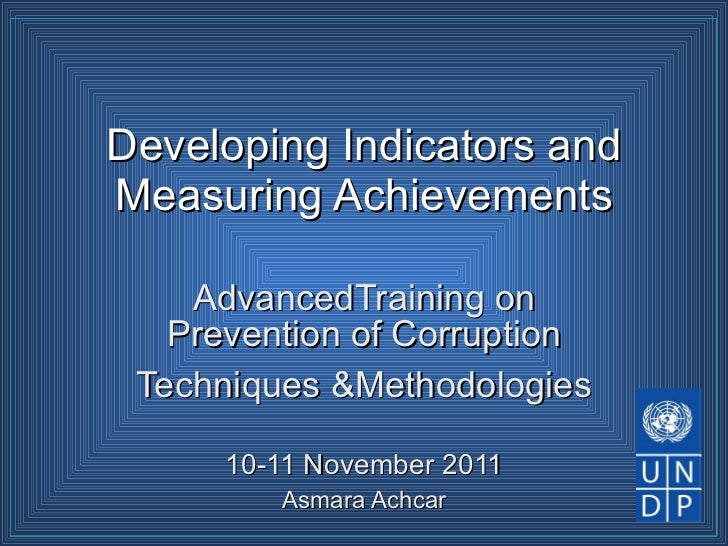Developing Indicators and Measuring Achievements AdvancedTraining on Prevention of Corruption Techniques &Methodologies 10...