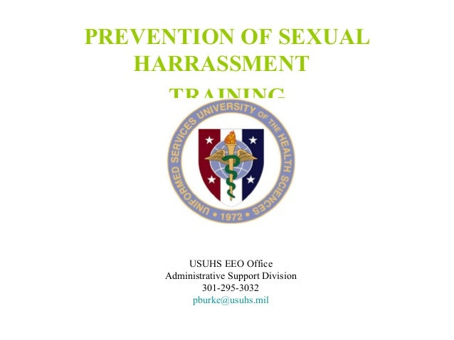 PREVENTION OF SEXUAL HARRASSMENT TRAINING  USUHS EEO Office Administrative Support Division 301-295-3032 pburke@usuhs.mil