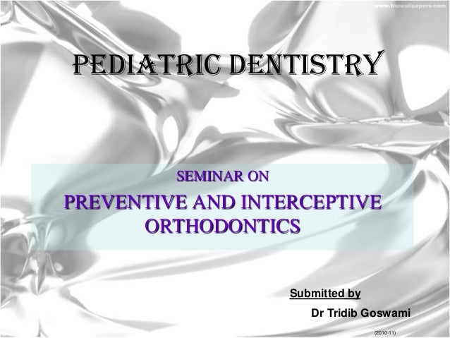PEDIATRIC DENTISTRY  SEMINAR ON  PREVENTIVE AND INTERCEPTIVE ORTHODONTICS  Submitted by Dr Tridib Goswami (2010-11)