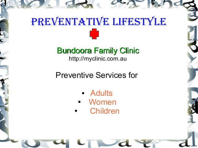 Preventative LifestyLe Bundoora Family ClinicBundoora Family Clinic http://myclinic.com.au Preventive Services for ● Adult...