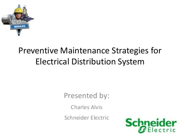 Preventive Maintenance Strategies for Electrical Distribution System Presented by: Charles Alvis Schneider Electric