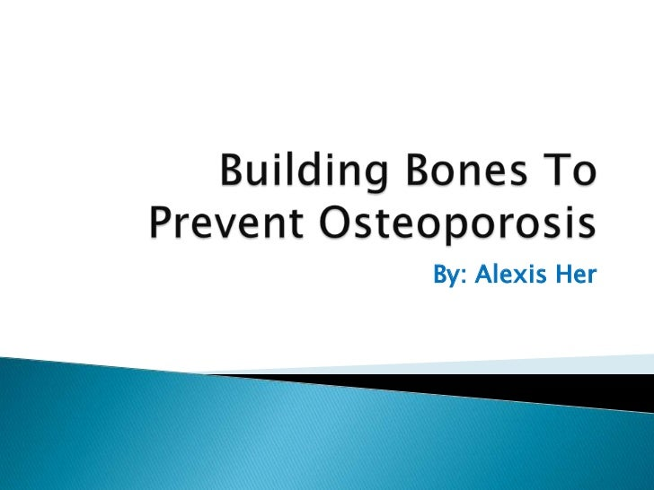 Building Bones To Prevent Osteoporosis<br />By: Alexis Her<br />