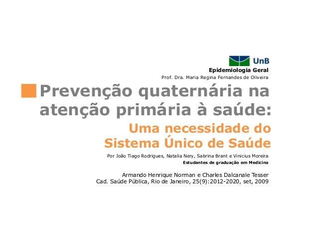 Epidemiologia GeralUma necessidade doSistema Único de SaúdePrevenção quaternária naatenção primária à saúde:Prof. Dra. Mar...