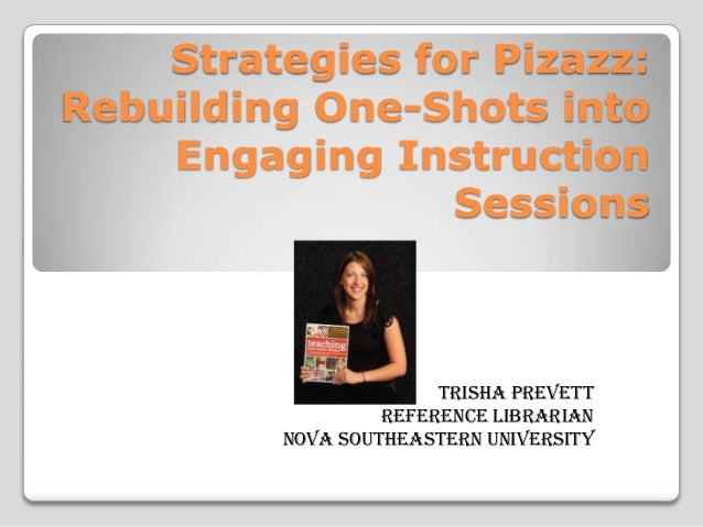 Strategies for Pizazz: Rebuilding One-Shots into Engaging Instruction Sessions  Trisha Prevett Reference Librarian Nova So...