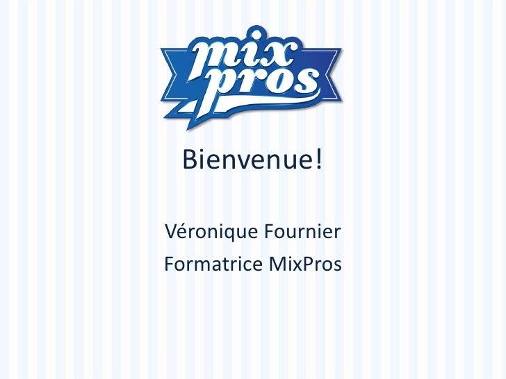 Bienvenue!<br />Véronique Fournier<br />Formatrice MixPros<br />