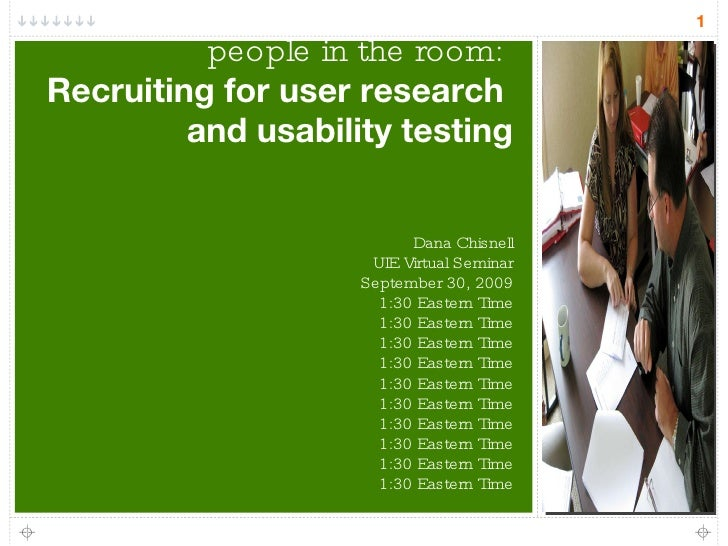 Getting the right  people in the room:  Recruiting for user research  and usability testing Dana Chisnell UIE Virtual Semi...