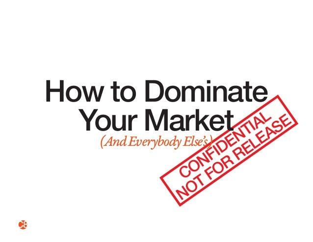 How to Dominate  Your Market  (And Everybody Else's) CONFIDENTIAL  NOT FOR RELEASE  C8