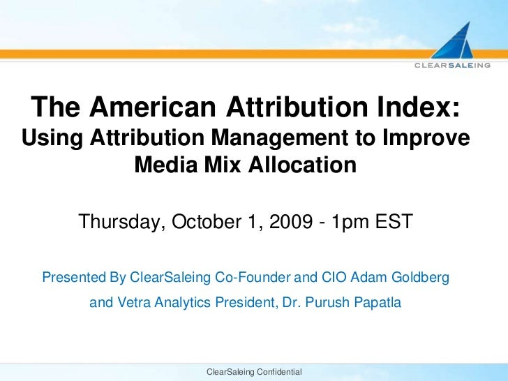 ClearSaleing Confidential<br />The American Attribution Index: Using Attribution Management to Improve Media Mix Allocatio...